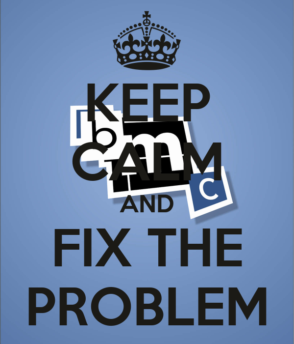 KEEP CALM AND FIX THE PROBLEM