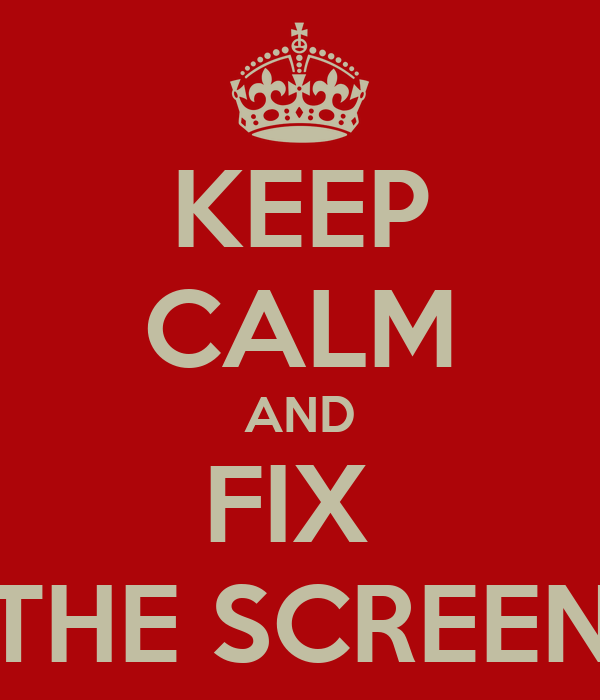 KEEP CALM AND FIX  THE SCREEN