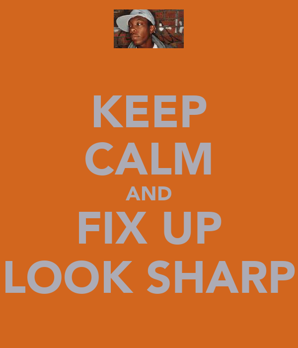 KEEP CALM AND FIX UP LOOK SHARP