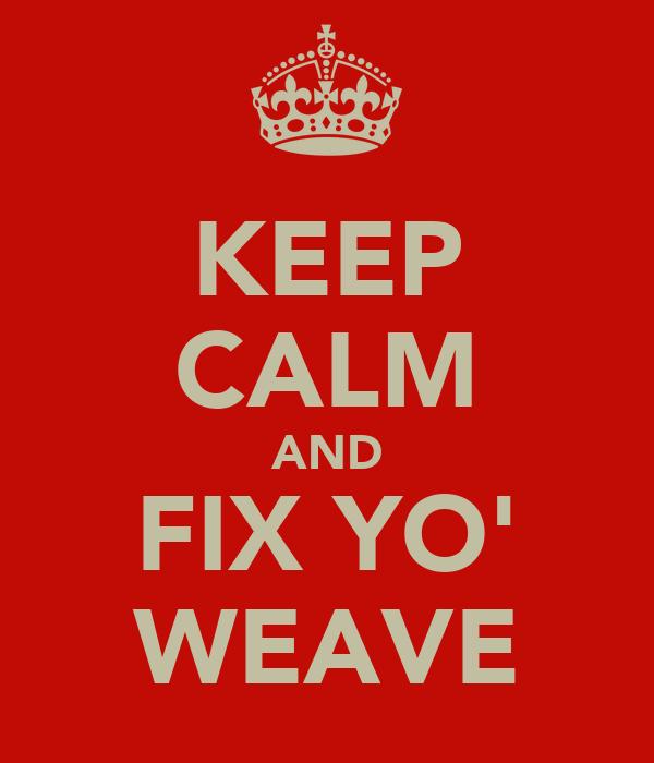 KEEP CALM AND FIX YO' WEAVE