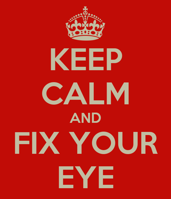 KEEP CALM AND FIX YOUR EYE