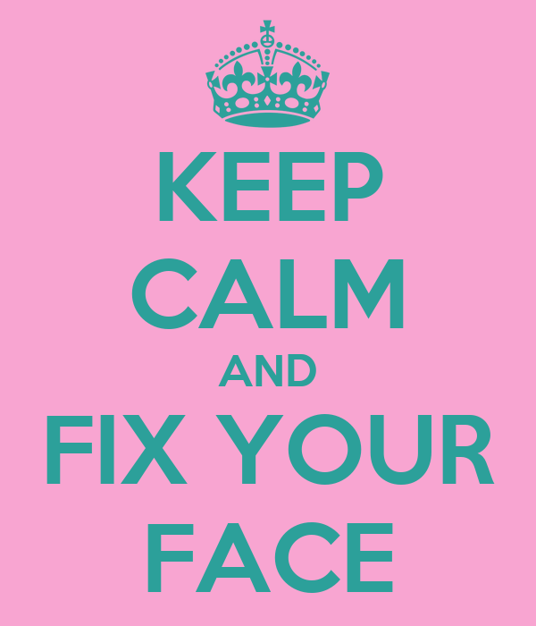 KEEP CALM AND FIX YOUR FACE