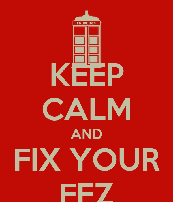 KEEP CALM AND FIX YOUR FEZ