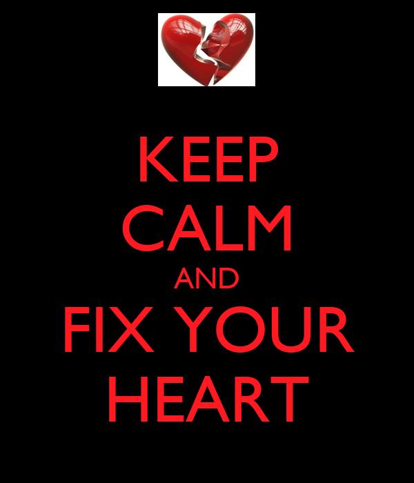 KEEP CALM AND FIX YOUR HEART