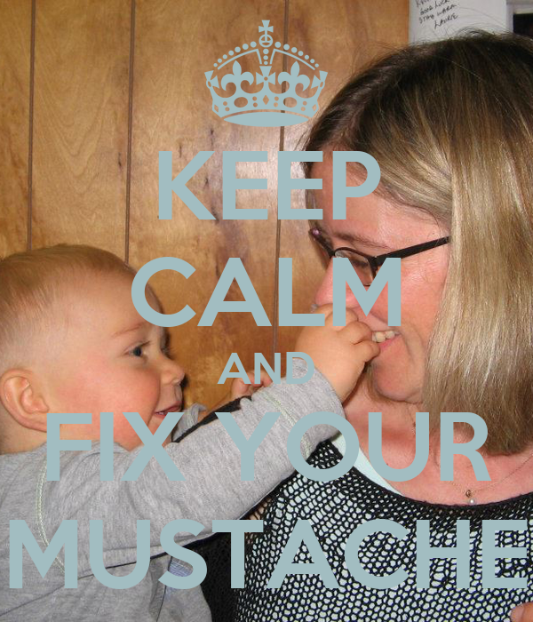 KEEP CALM AND FIX YOUR MUSTACHE
