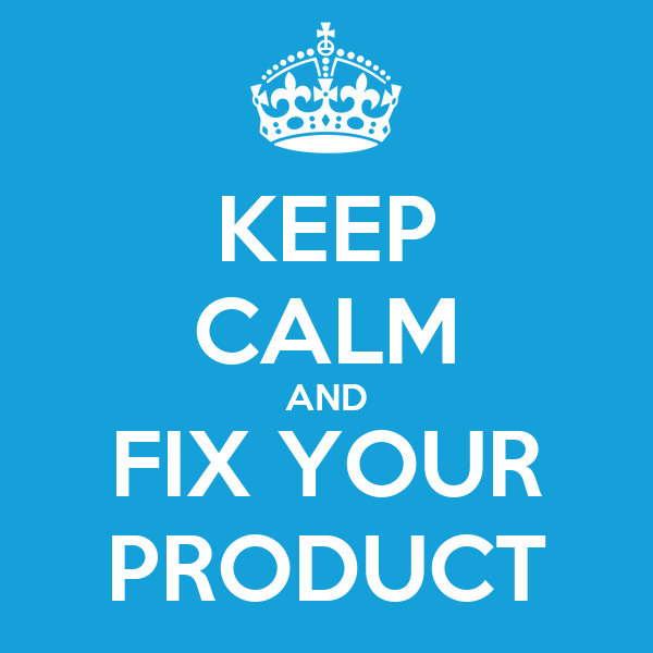 KEEP CALM AND FIX YOUR PRODUCT