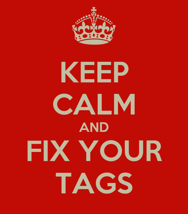 KEEP CALM AND FIX YOUR TAGS