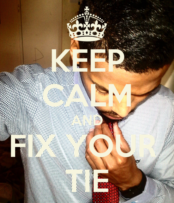 KEEP CALM AND FIX YOUR  TIE
