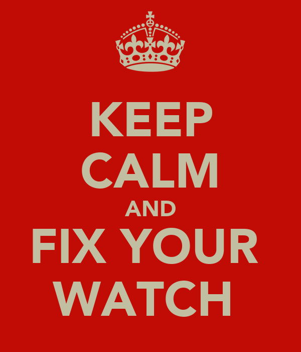 KEEP CALM AND FIX YOUR  WATCH