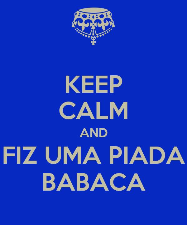 KEEP CALM AND FIZ UMA PIADA BABACA