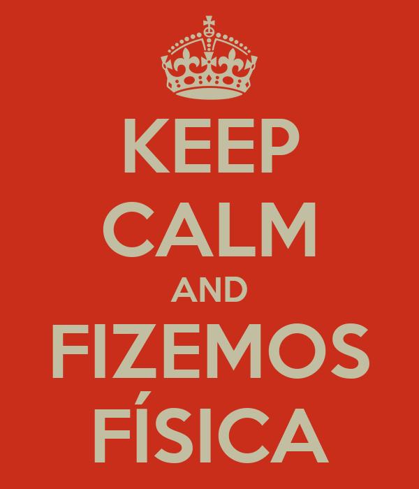 KEEP CALM AND FIZEMOS FÍSICA