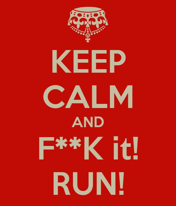KEEP CALM AND F**K it! RUN!
