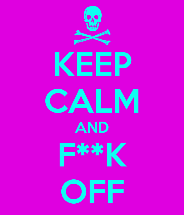 KEEP CALM AND F**K OFF
