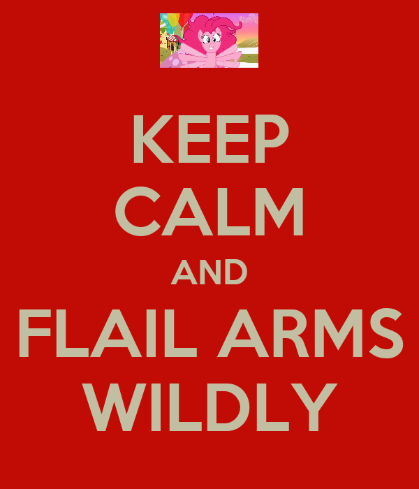 KEEP CALM AND FLAIL ARMS WILDLY