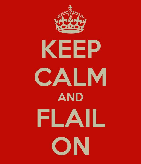 KEEP CALM AND FLAIL ON