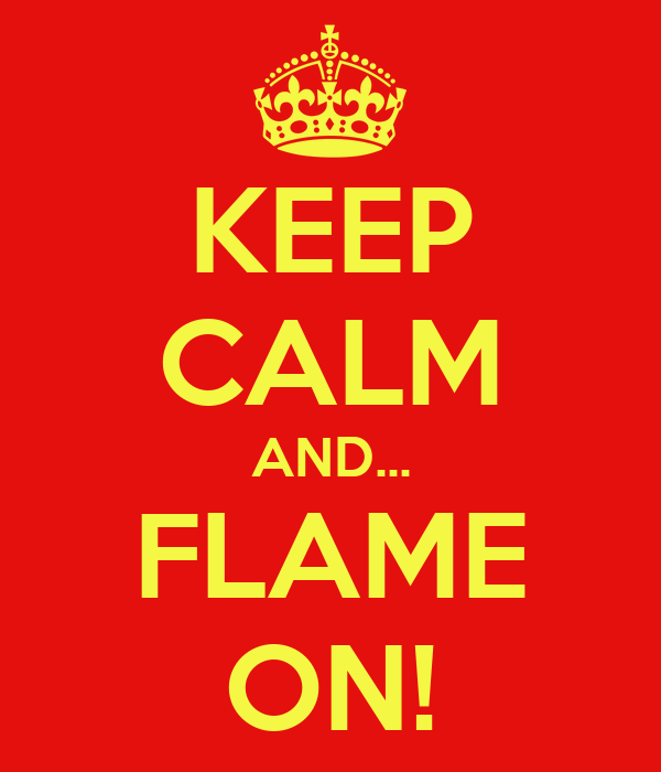 KEEP CALM AND... FLAME ON!