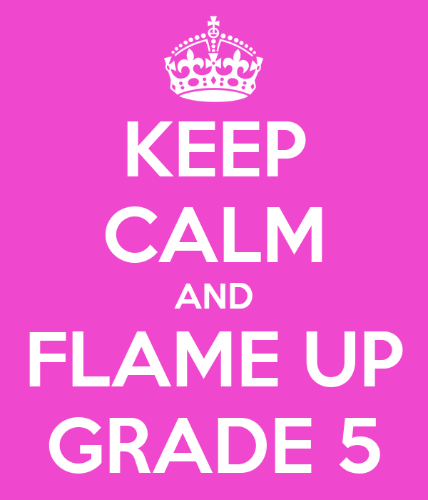 KEEP CALM AND FLAME UP GRADE 5