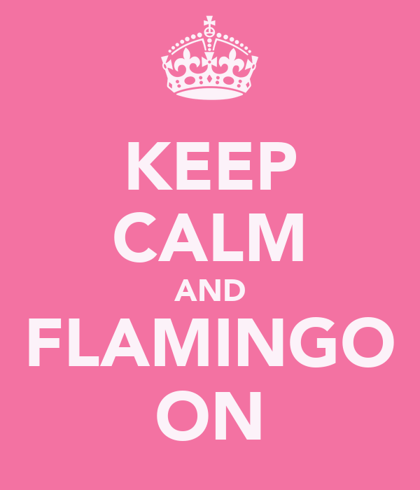 KEEP CALM AND FLAMINGO ON