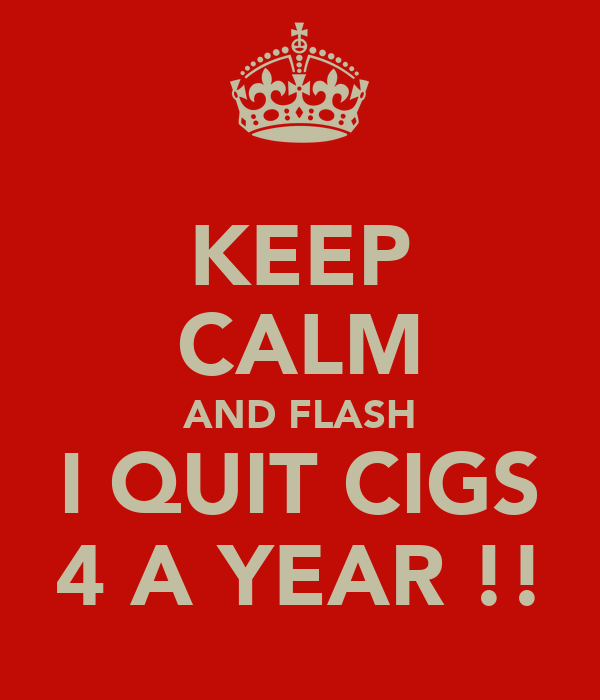 KEEP CALM AND FLASH I QUIT CIGS 4 A YEAR !!