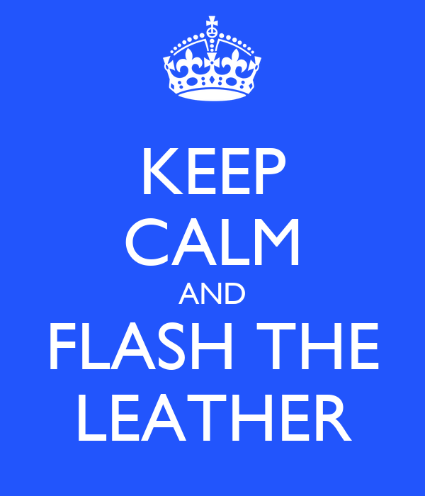 KEEP CALM AND FLASH THE LEATHER