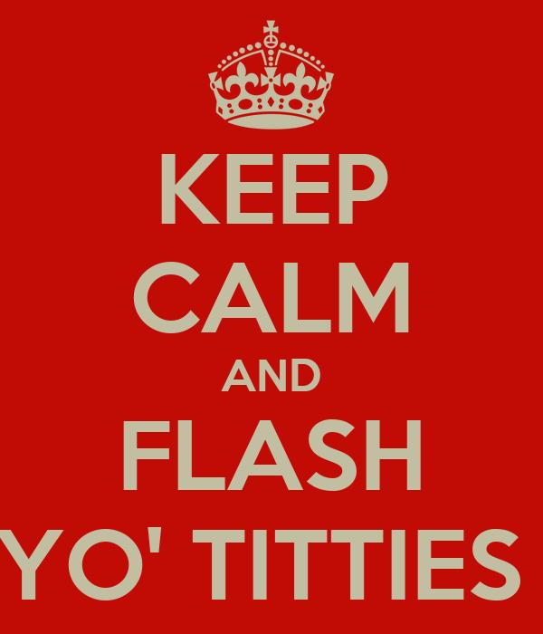 KEEP CALM AND FLASH YO' TITTIES