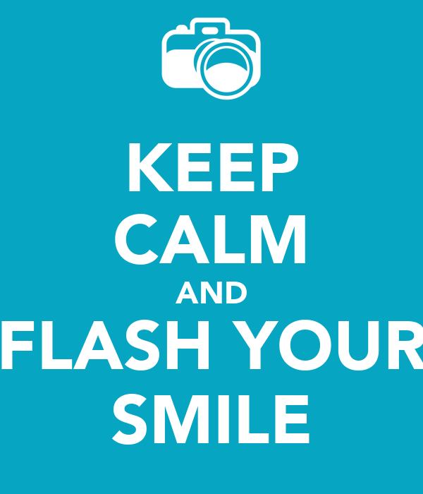 KEEP CALM AND FLASH YOUR SMILE