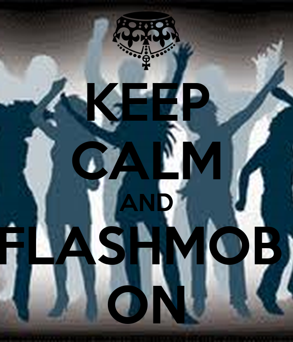 KEEP CALM AND FLASHMOB  ON