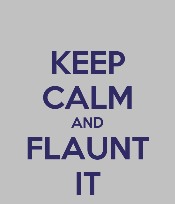 KEEP CALM AND FLAUNT IT