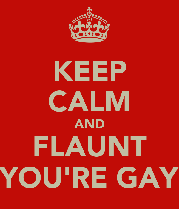 KEEP CALM AND FLAUNT YOU'RE GAY