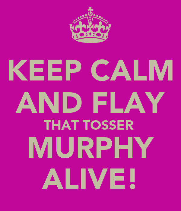KEEP CALM AND FLAY THAT TOSSER  MURPHY ALIVE!