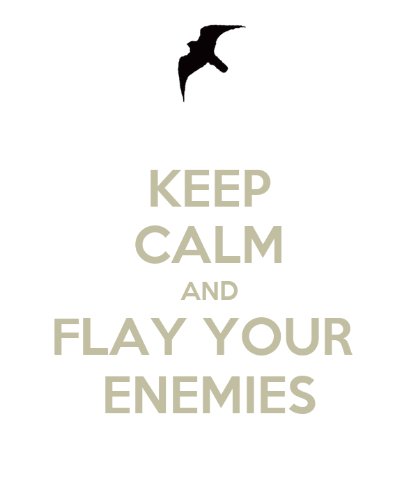 KEEP CALM AND FLAY YOUR  ENEMIES