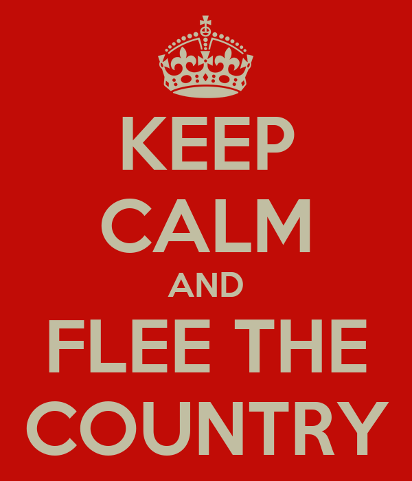 KEEP CALM AND FLEE THE COUNTRY