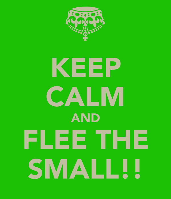 KEEP CALM AND FLEE THE SMALL!!