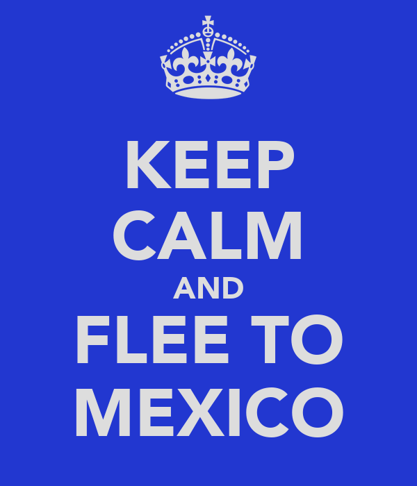 KEEP CALM AND FLEE TO MEXICO