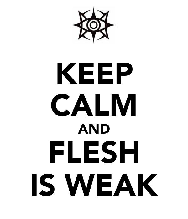 KEEP CALM AND FLESH IS WEAK