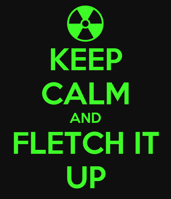 KEEP CALM AND FLETCH IT UP