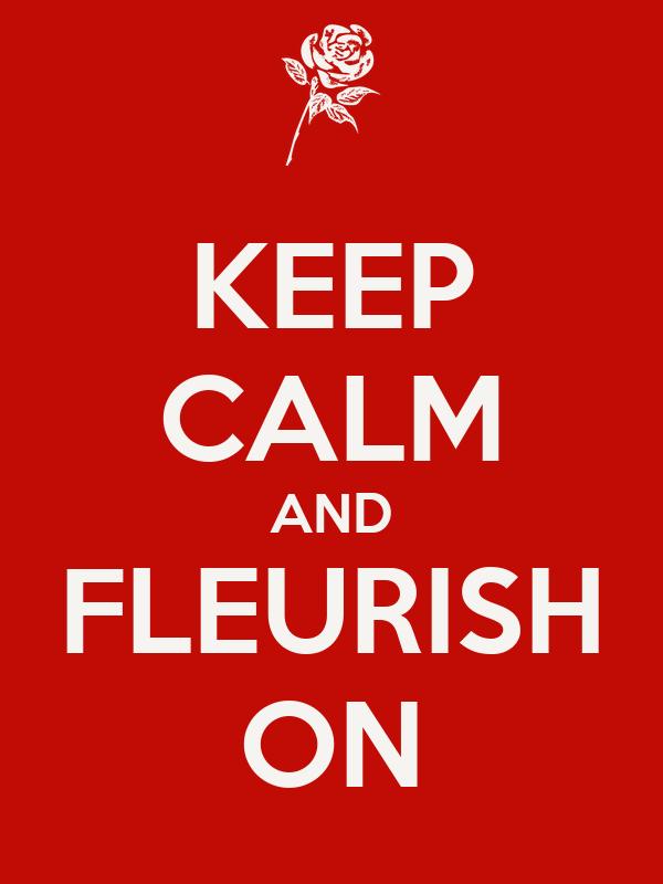 KEEP CALM AND FLEURISH ON
