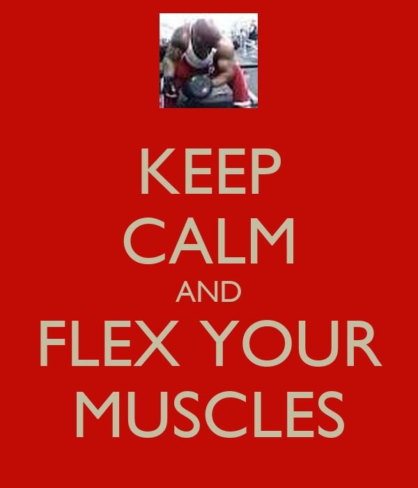 KEEP CALM AND FLEX YOUR MUSCLES