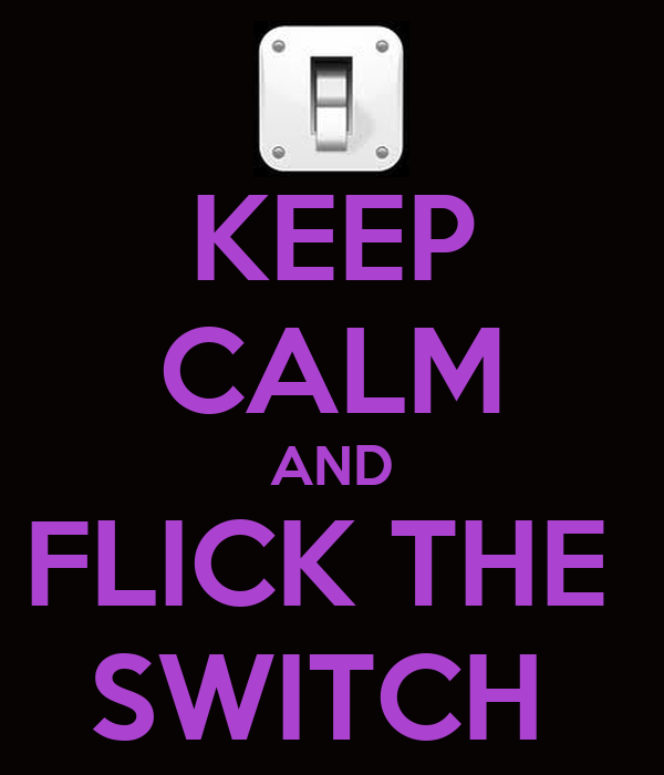 KEEP CALM AND FLICK THE  SWITCH
