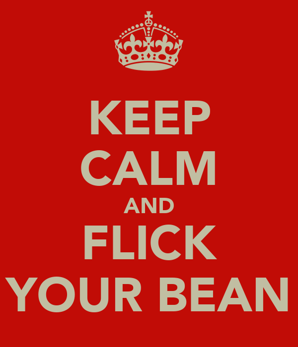 KEEP CALM AND FLICK YOUR BEAN