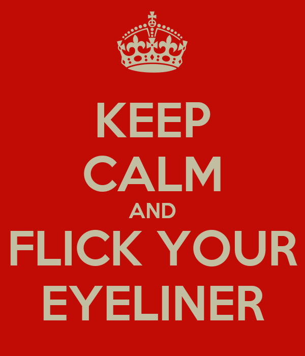 KEEP CALM AND FLICK YOUR EYELINER