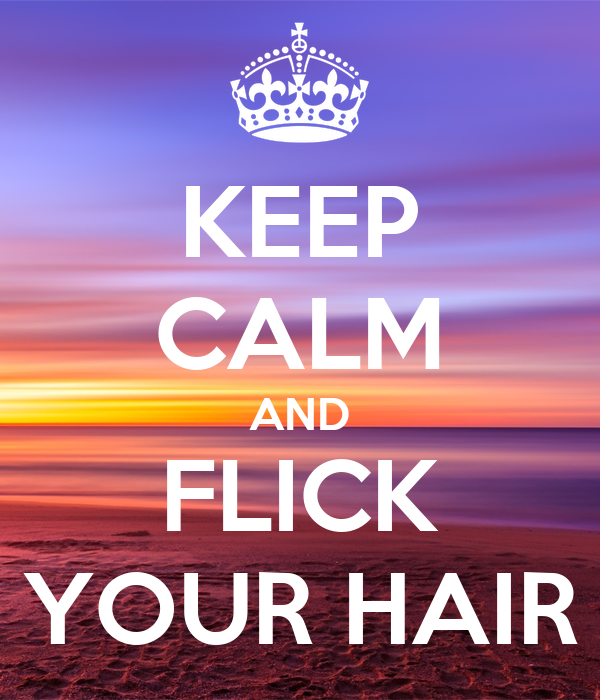 KEEP CALM AND FLICK YOUR HAIR