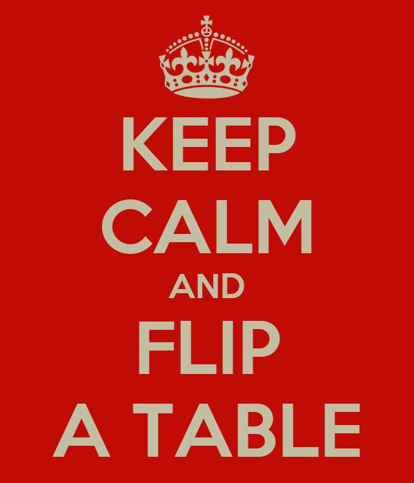 KEEP CALM AND FLIP A TABLE