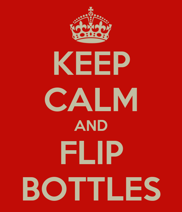 KEEP CALM AND FLIP BOTTLES