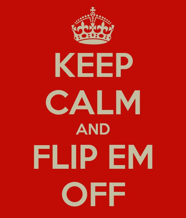 KEEP CALM AND FLIP EM OFF
