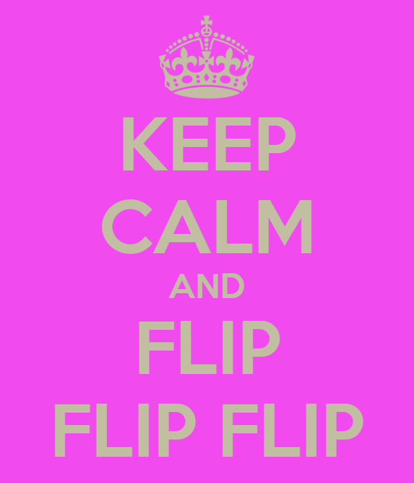 KEEP CALM AND FLIP FLIP FLIP