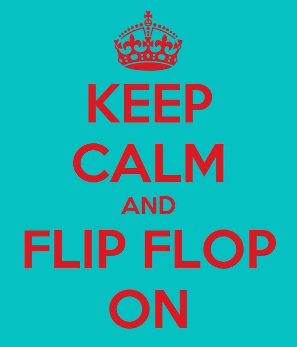 KEEP CALM AND FLIP FLOP ON