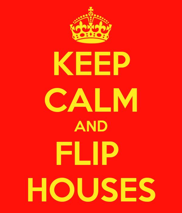 KEEP CALM AND FLIP  HOUSES