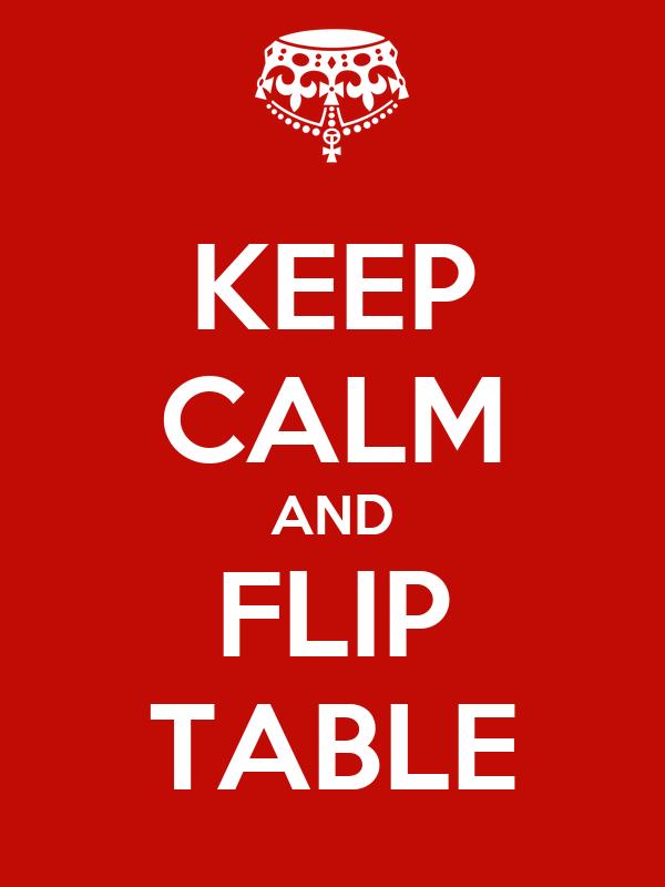 KEEP CALM AND FLIP TABLE