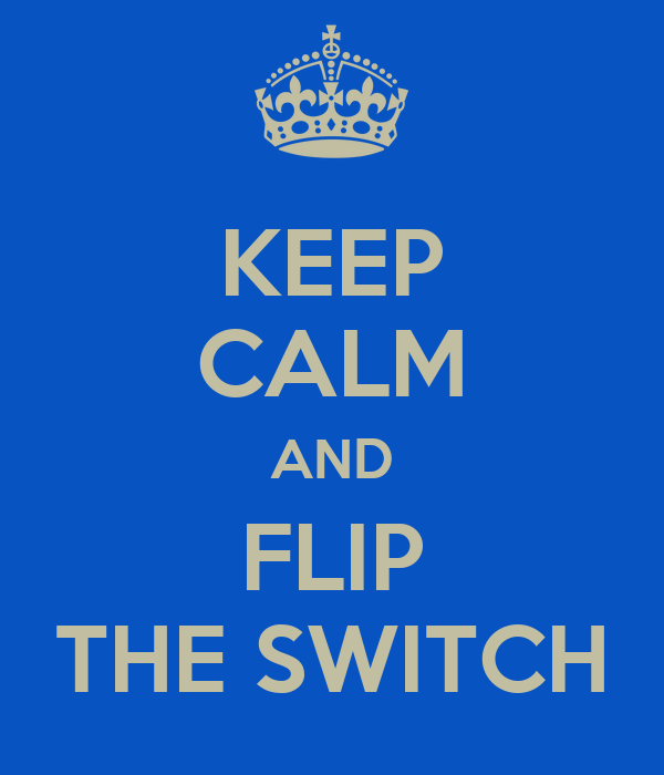 KEEP CALM AND FLIP THE SWITCH